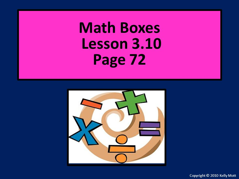 Math Boxes Lesson 3.10 Page 72 Copyright © 2010 Kelly Mott