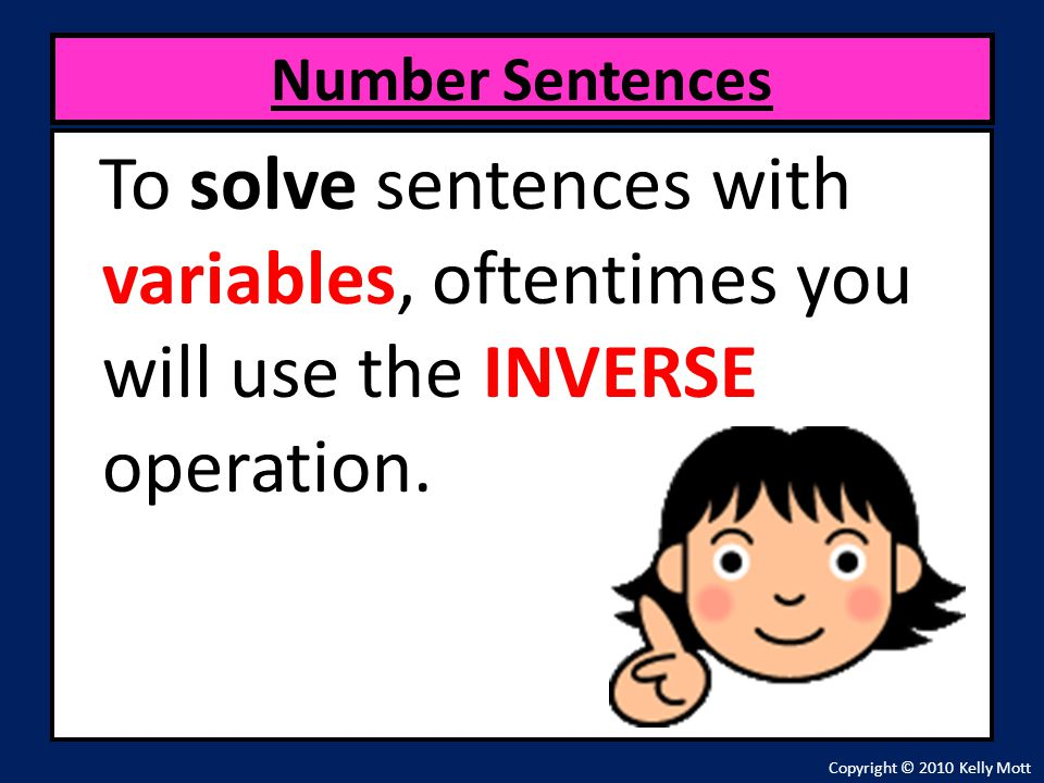 Number Sentences To solve sentences with variables, oftentimes you will use the INVERSE operation.