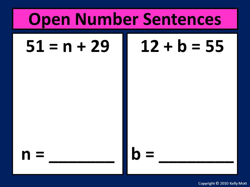 Open Number Sentences 51 = n + 29 n = _______ 12 + b = 55 b = ________