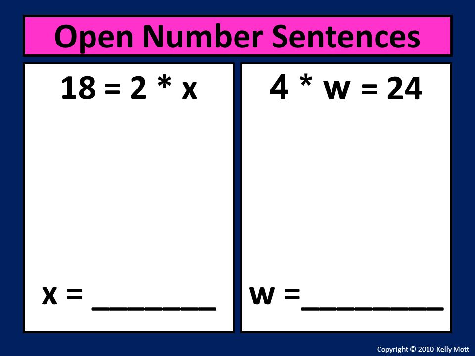 Open Number Sentences 18 = 2 * x x = _______ 4 * w = 24 w =________