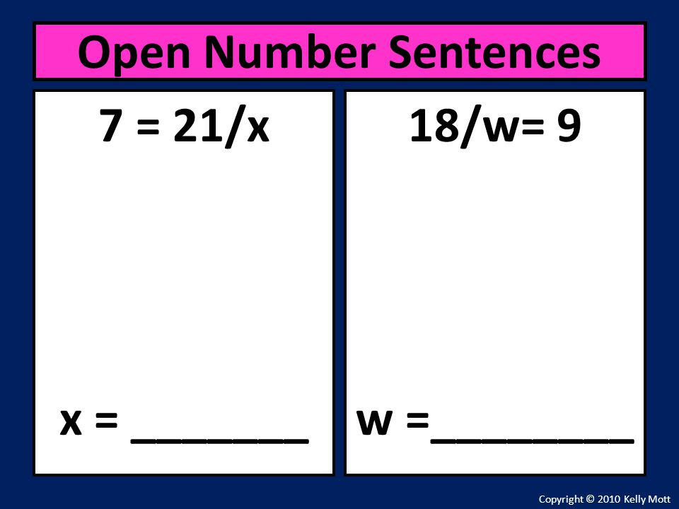 Open Number Sentences 7 = 21/x x = _______ 18/w= 9 w =________