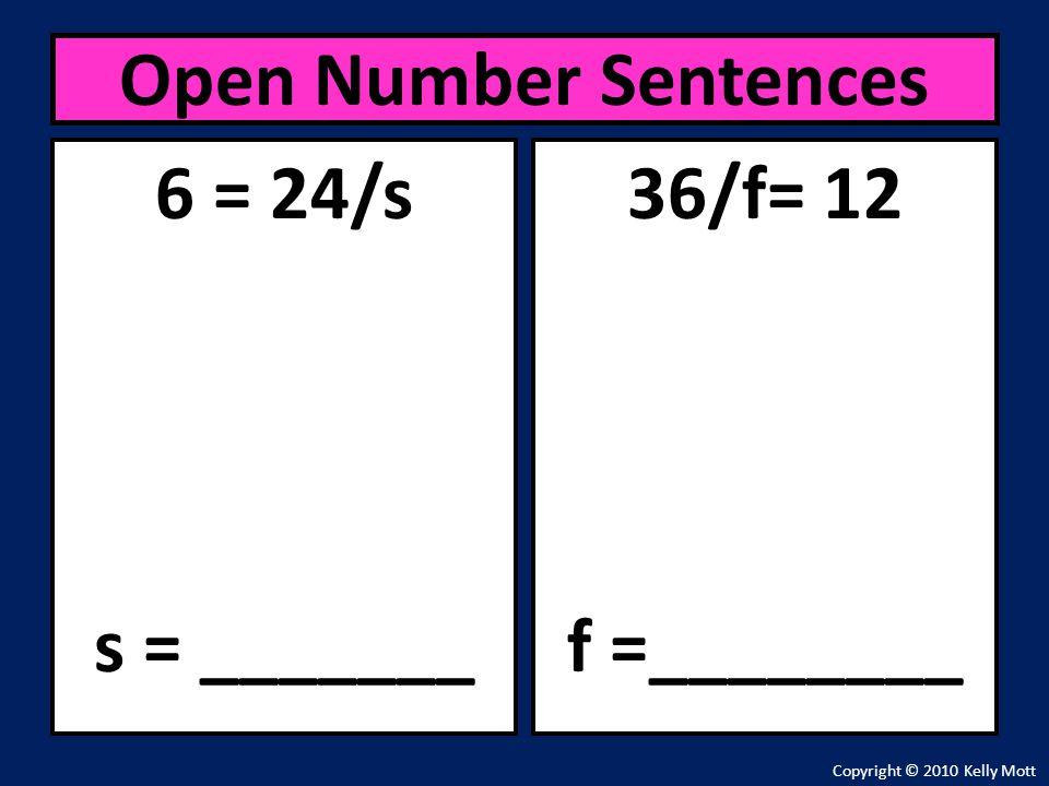 Open Number Sentences 6 = 24/s s = _______ 36/f= 12 f =________