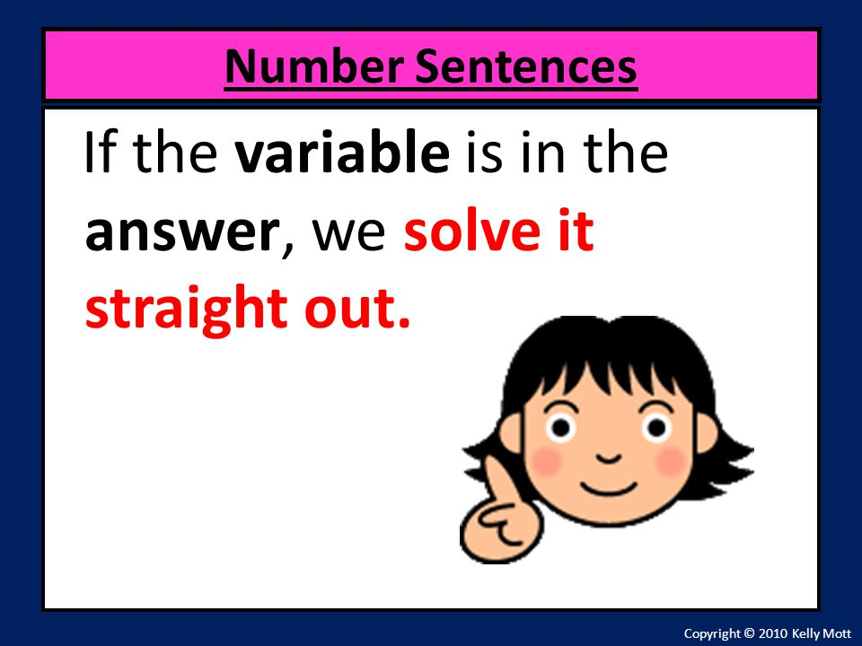 If the variable is in the answer, we solve it straight out.