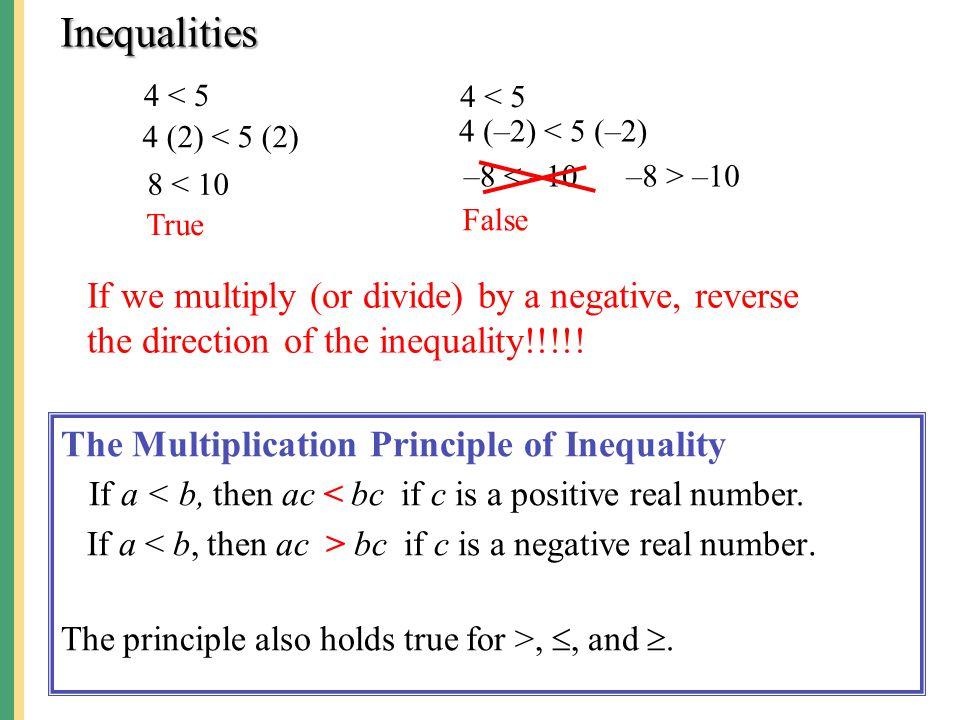 Inequalities 4 < 5. 4 < 5. 4 (–2) < 5 (–2) 4 (2) < 5 (2) –8 < –10. –8 > –10. 8 < 10. True. False.