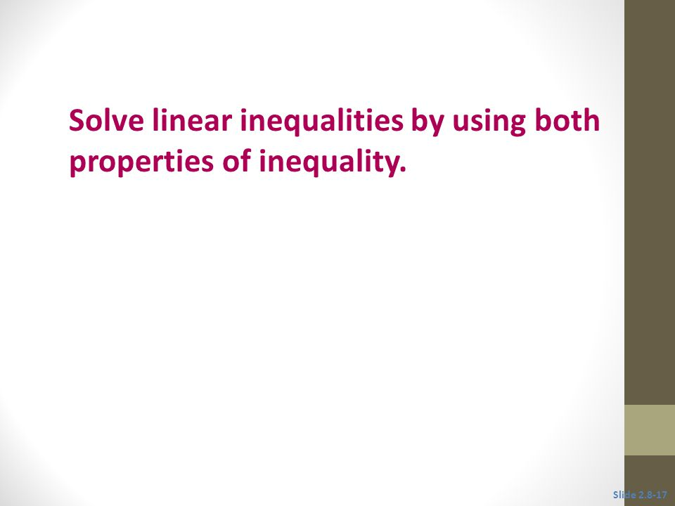 Solve linear inequalities by using both properties of inequality.