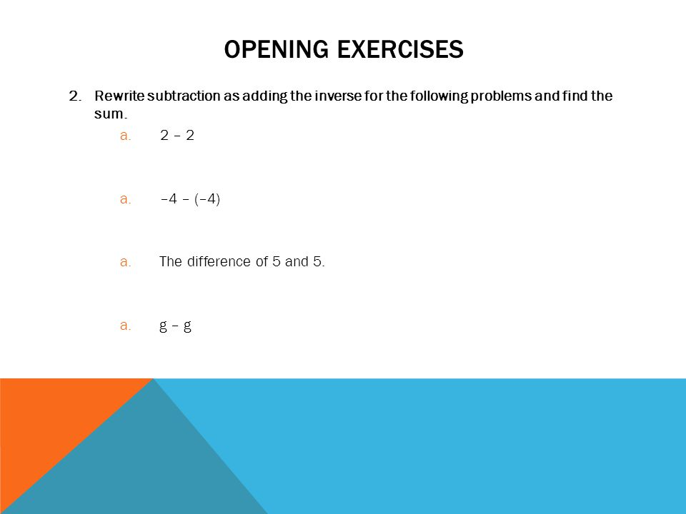 Opening exercises Rewrite subtraction as adding the inverse for the following problems and find the sum.