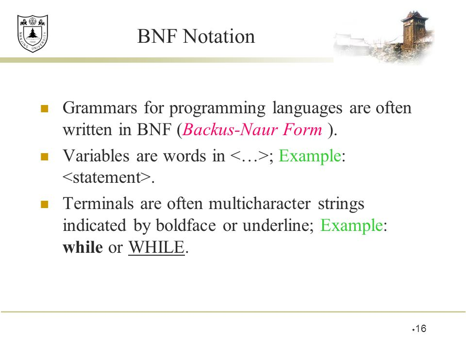 BNF Notation Grammars for programming languages are often written in BNF (Backus-Naur Form ). Variables are words in <…>; Example: <statement>.