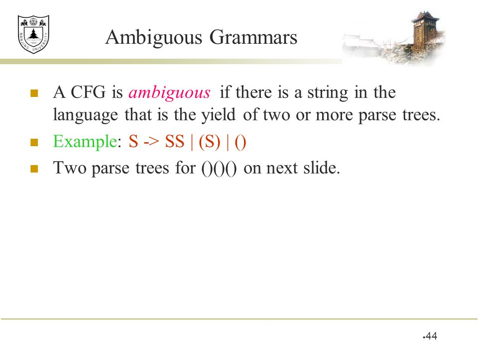 Ambiguous Grammars A CFG is ambiguous if there is a string in the language that is the yield of two or more parse trees.