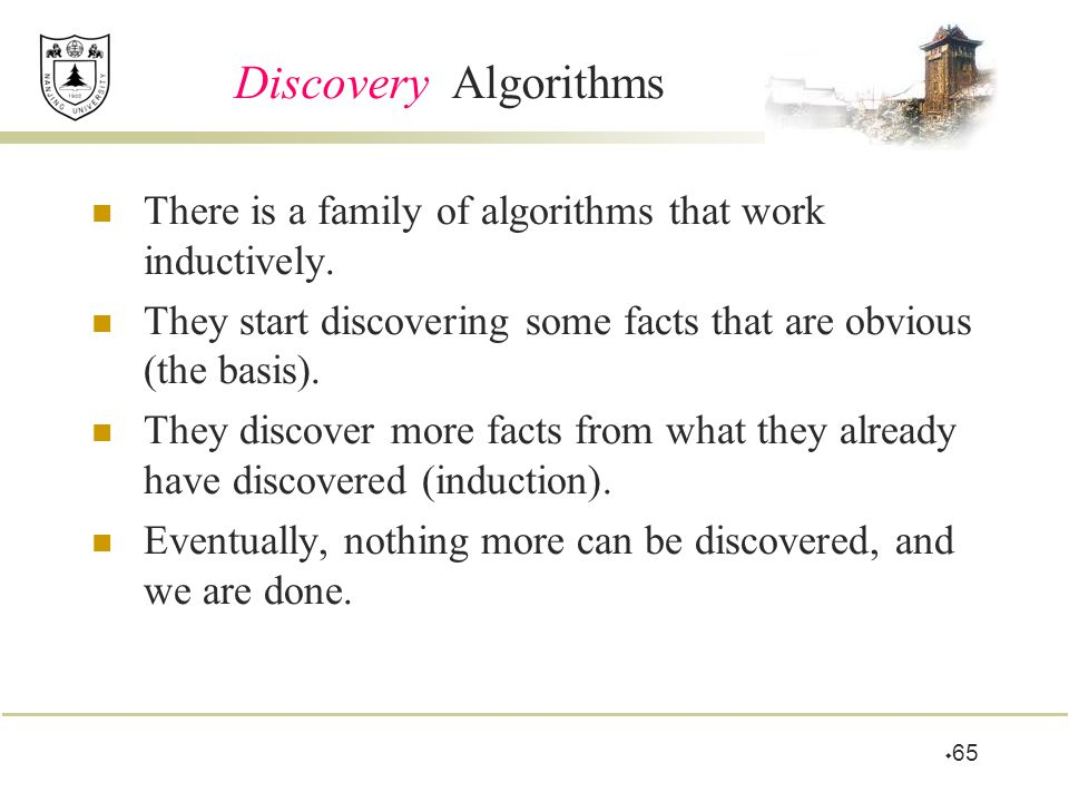 Discovery Algorithms There is a family of algorithms that work inductively. They start discovering some facts that are obvious (the basis).