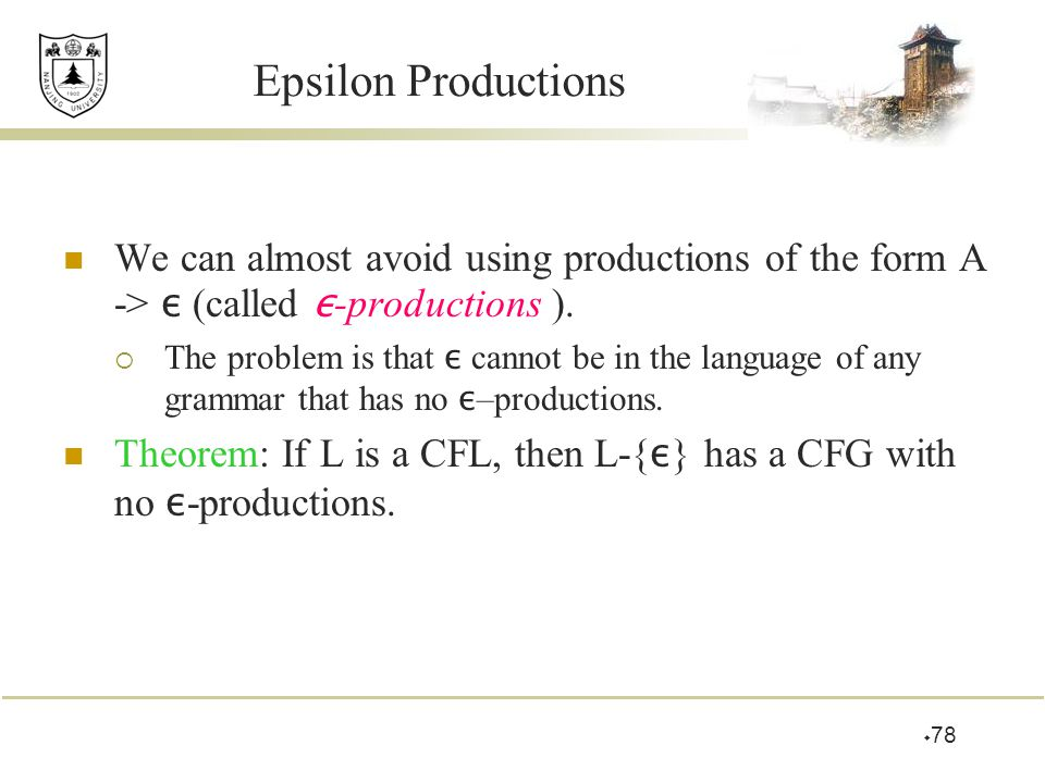 Epsilon Productions We can almost avoid using productions of the form A -> ε (called ε-productions ).