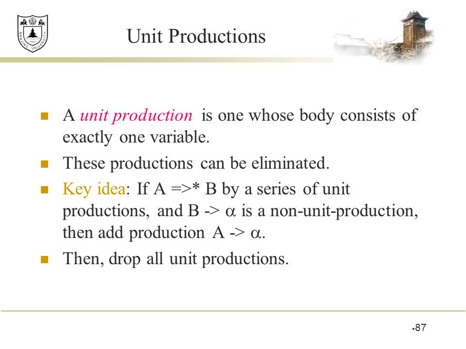 Unit Productions A unit production is one whose body consists of exactly one variable. These productions can be eliminated.