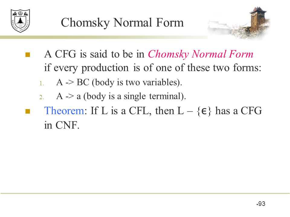 Chomsky Normal Form A CFG is said to be in Chomsky Normal Form if every production is of one of these two forms: