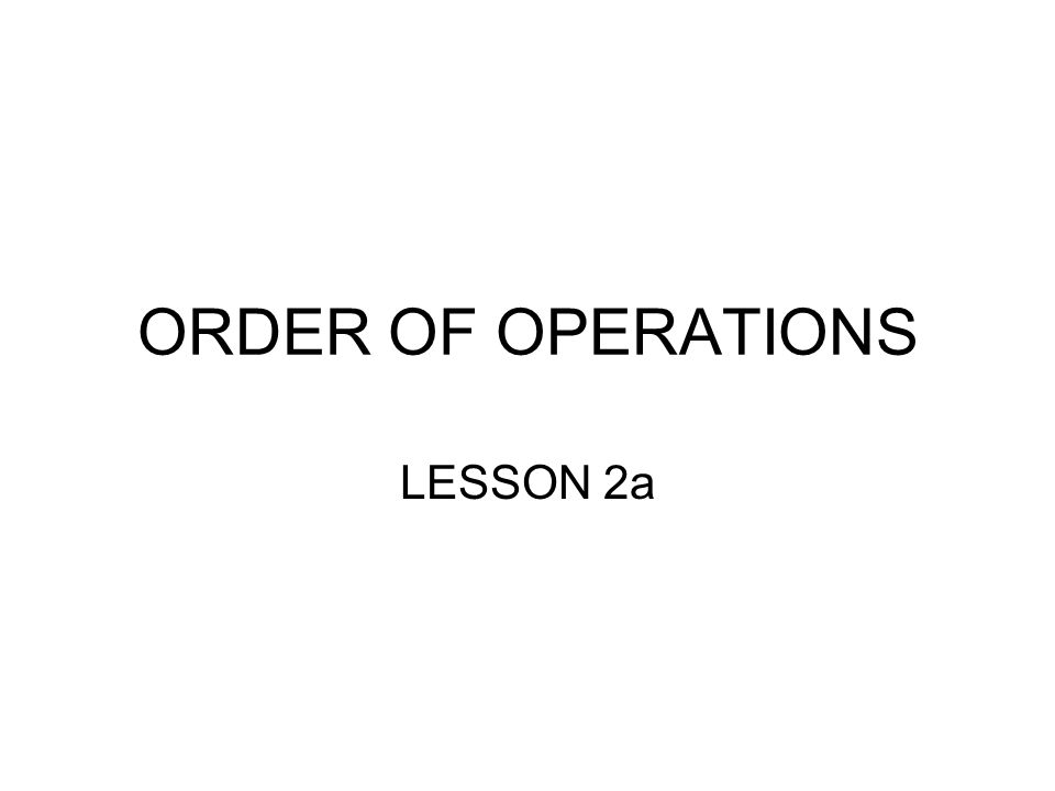 ORDER OF OPERATIONS LESSON 2a
