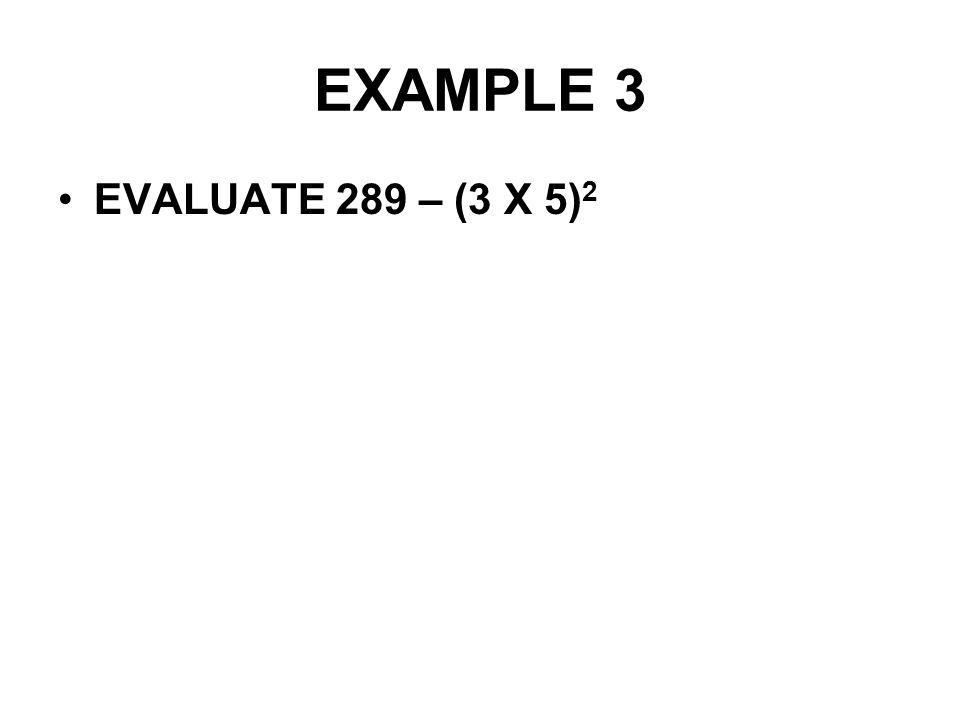 EXAMPLE 3 EVALUATE 289 – (3 X 5)2