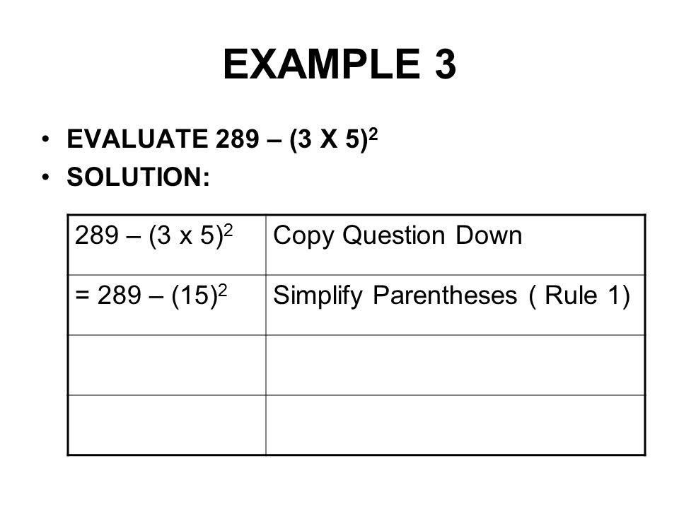 EXAMPLE 3 EVALUATE 289 – (3 X 5)2 SOLUTION: 289 – (3 x 5)2
