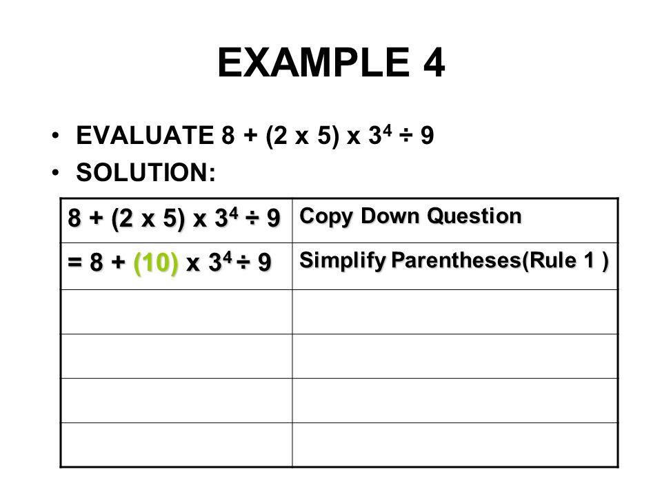 EXAMPLE 4 8 + (2 x 5) x 34 ÷ 9 EVALUATE 8 + (2 x 5) x 34 ÷ 9