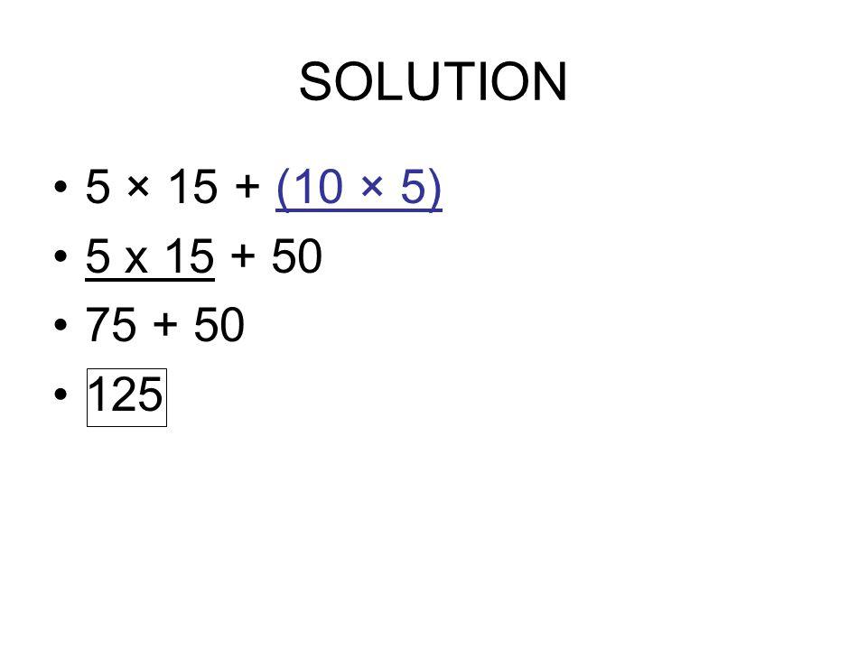 SOLUTION 5 × 15 + (10 × 5) 5 x 15 + 50 75 + 50 125