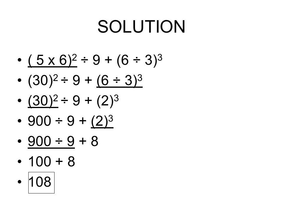 SOLUTION ( 5 x 6)2 ÷ 9 + (6 ÷ 3)3 (30)2 ÷ 9 + (6 ÷ 3)3