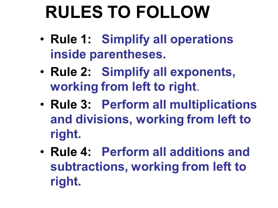 RULES TO FOLLOW Rule 1: Simplify all operations inside parentheses.