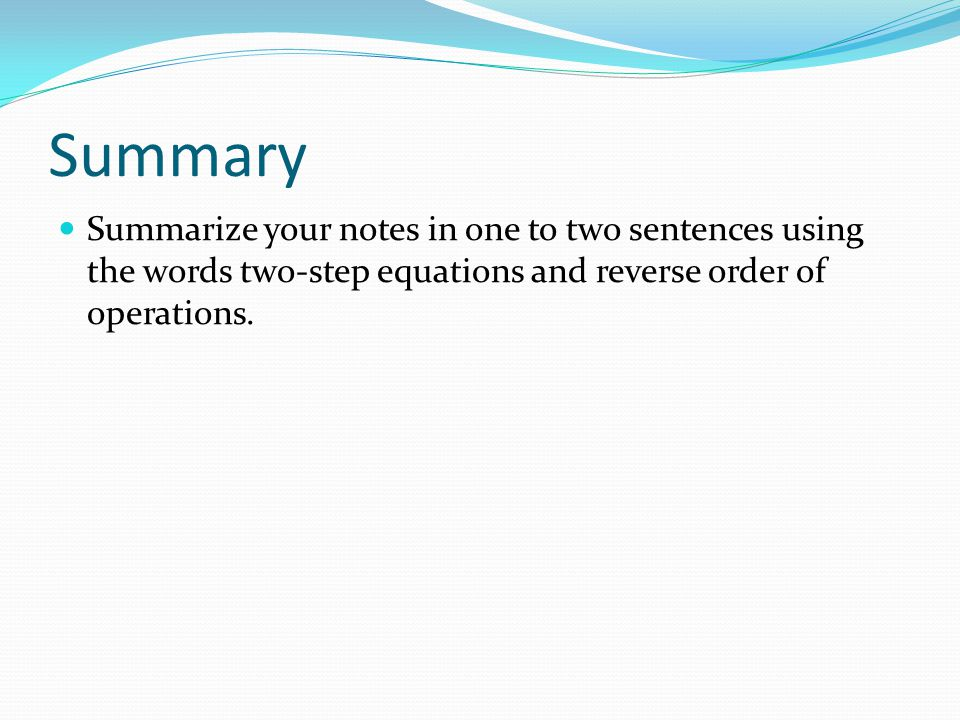 Summary Summarize your notes in one to two sentences using the words two-step equations and reverse order of operations.