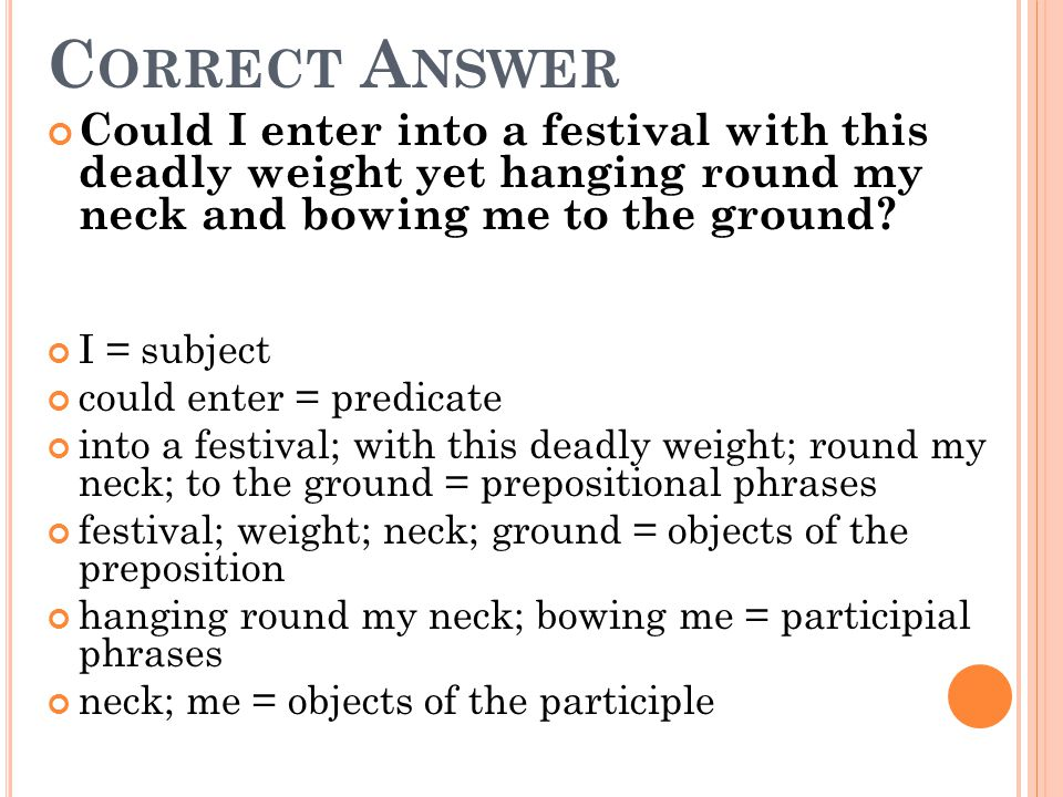Correct Answer Could I enter into a festival with this deadly weight yet hanging round my neck and bowing me to the ground