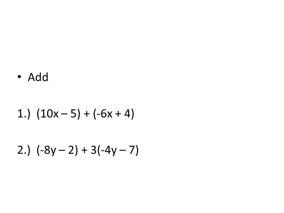Add 1.) (10x – 5) + (-6x + 4) 2.) (-8y – 2) + 3(-4y – 7)