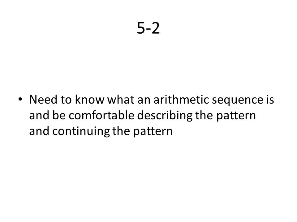 5-2 Need to know what an arithmetic sequence is and be comfortable describing the pattern and continuing the pattern.