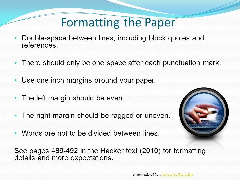 Formatting the Paper Double-space between lines, including block quotes and references. There should only be one space after each punctuation mark.