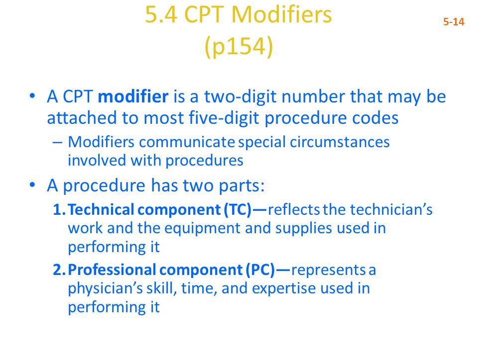 5.4 CPT Modifiers (p154) 5-14. A CPT modifier is a two-digit number that may be attached to most five-digit procedure codes.