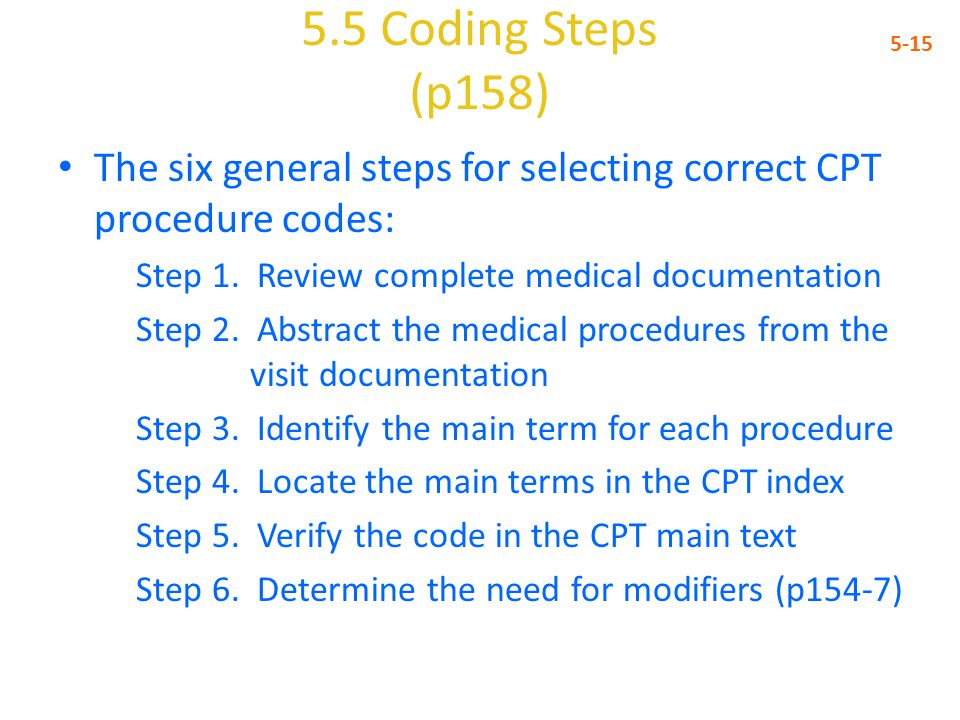 5.5 Coding Steps (p158) 5-15. The six general steps for selecting correct CPT procedure codes: Step 1. Review complete medical documentation.