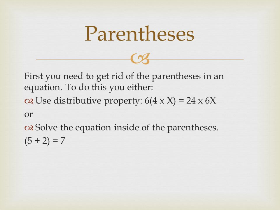 Parentheses First you need to get rid of the parentheses in an equation. To do this you either: Use distributive property: 6(4 x X) = 24 x 6X.