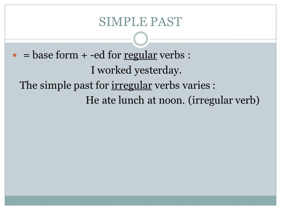 SIMPLE PAST = base form + -ed for regular verbs : I worked yesterday.