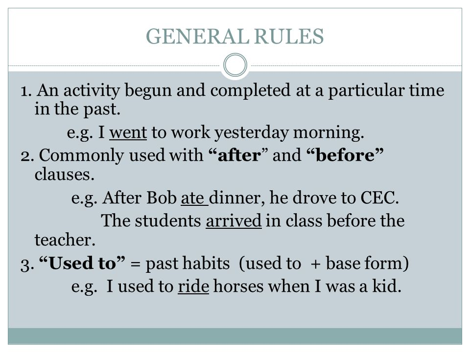 GENERAL RULES 1. An activity begun and completed at a particular time in the past. e.g. I went to work yesterday morning.