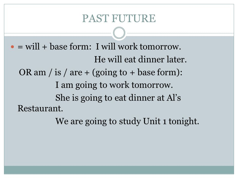 PAST FUTURE = will + base form: I will work tomorrow.