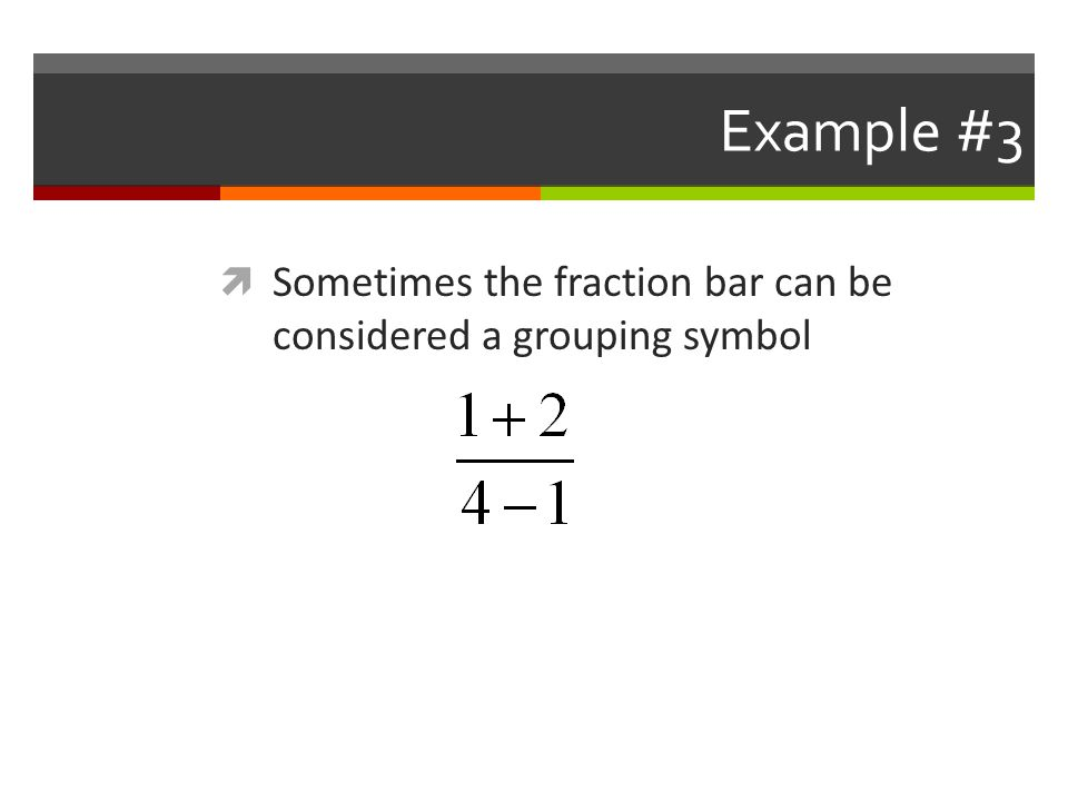 Example #3 Sometimes the fraction bar can be considered a grouping symbol