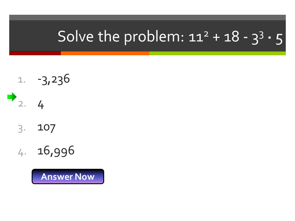 Solve the problem: 112 + 18 - 33 · 5 -3,236 4 107 16,996 Answer Now