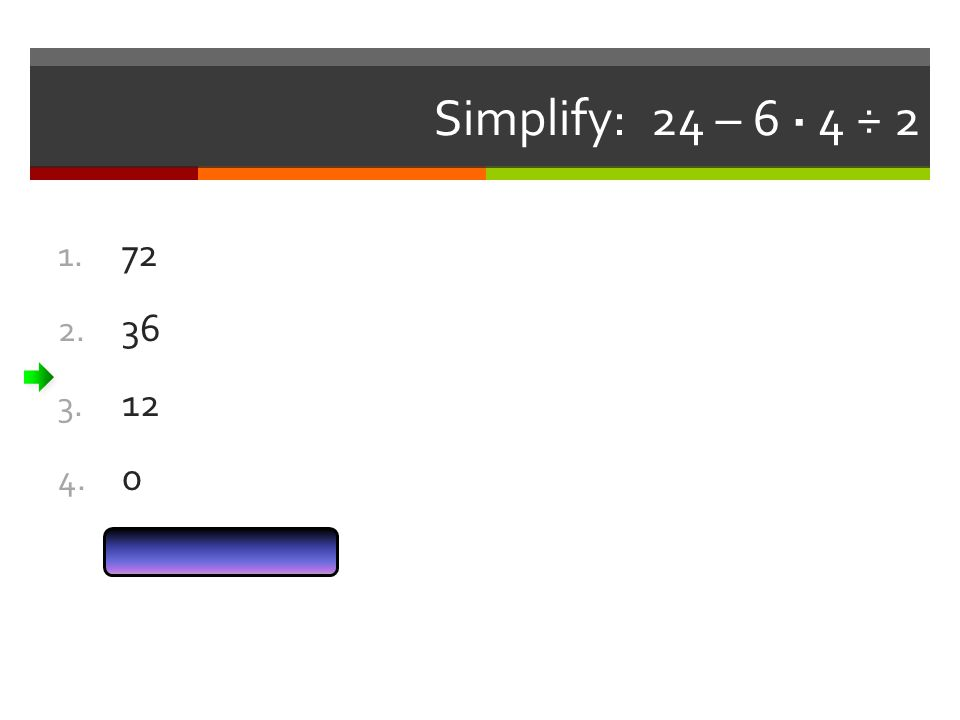 Simplify: 24 – 6 · 4 ÷ 2 72 36 12 Answer Now