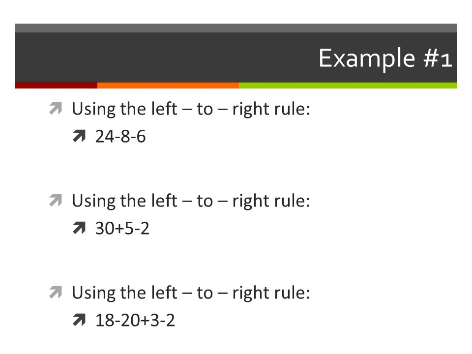Example #1 Using the left – to – right rule: 24-8-6 30+5-2 18-20+3-2