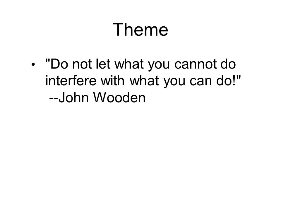 Theme Do not let what you cannot do interfere with what you can do! --John Wooden