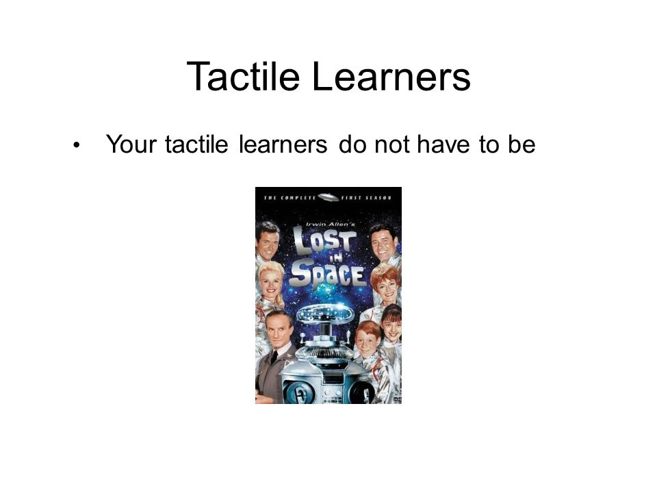 Tactile Learners Your tactile learners do not have to be