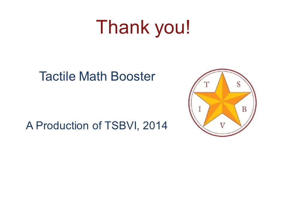 Thank you! Tactile Math Booster A Production of TSBVI, 2014