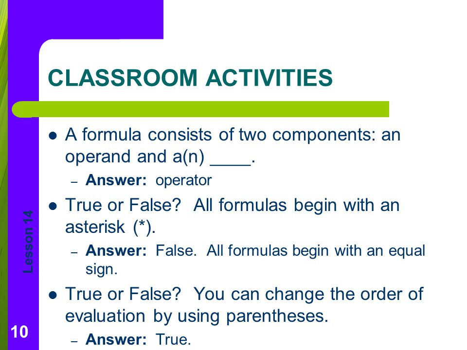 CLASSROOM ACTIVITIES A formula consists of two components: an operand and a(n) ____. Answer: operator.