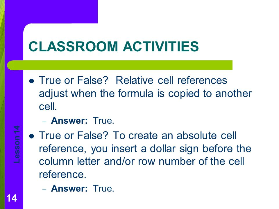 CLASSROOM ACTIVITIES True or False Relative cell references adjust when the formula is copied to another cell.