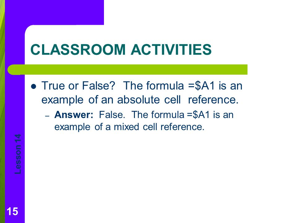 CLASSROOM ACTIVITIES True or False The formula =$A1 is an example of an absolute cell reference.
