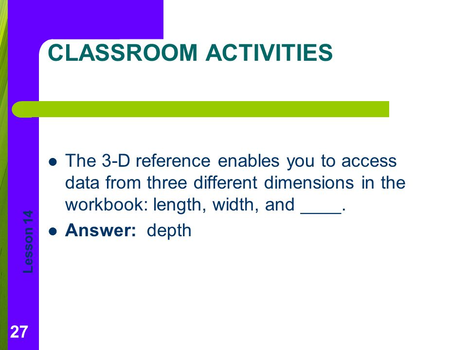 CLASSROOM ACTIVITIES The 3-D reference enables you to access data from three different dimensions in the workbook: length, width, and ____.
