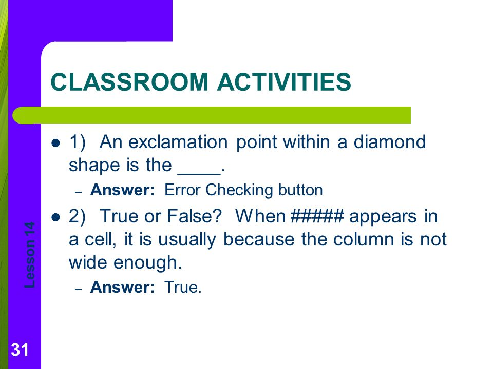 CLASSROOM ACTIVITIES 1) An exclamation point within a diamond shape is the ____. Answer: Error Checking button.