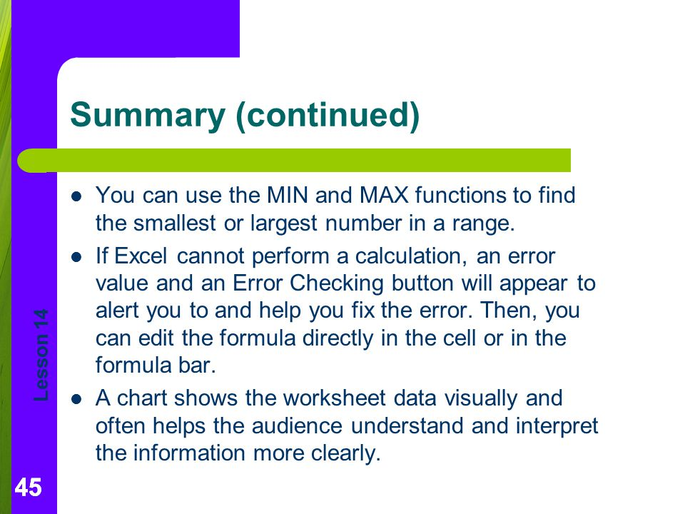 Summary (continued) You can use the MIN and MAX functions to find the smallest or largest number in a range.
