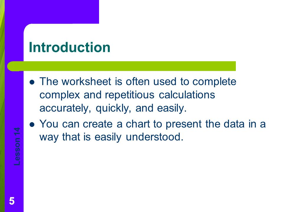 Introduction The worksheet is often used to complete complex and repetitious calculations accurately, quickly, and easily.