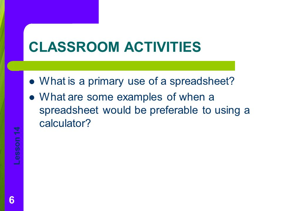 CLASSROOM ACTIVITIES What is a primary use of a spreadsheet