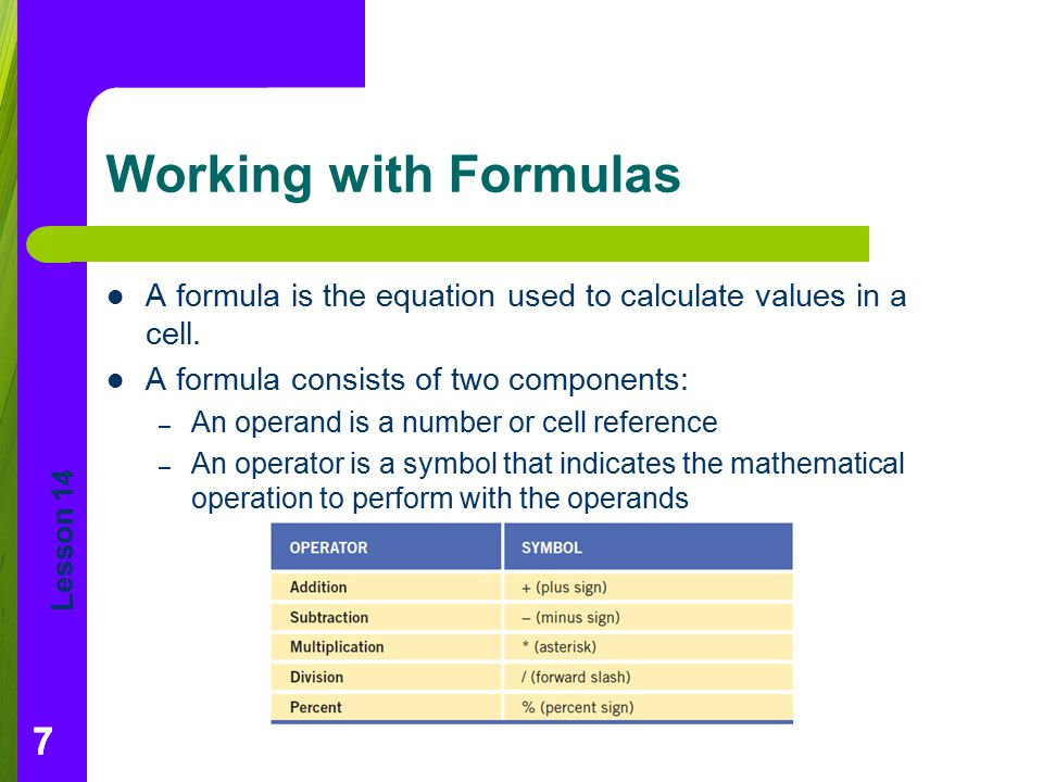 Working with Formulas A formula is the equation used to calculate values in a cell. A formula consists of two components: